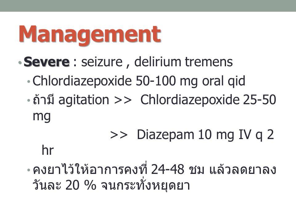 Management Severe Severe : seizure, delirium tremens Chlordiazepoxide 50-100 mg oral qid ถ้ามี agitation >> Chlordiazepoxide 25-50 mg >> Diazepam 10 m