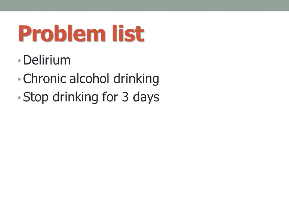 Problem list Delirium Chronic alcohol drinking Stop drinking for 3 days