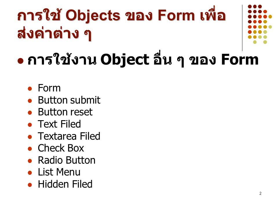2 การใช้ Objects ของ Form เพื่อ ส่งค่าต่าง ๆ การใช้งาน Object อื่น ๆ ของ Form Form Button submit Button reset Text Filed Textarea Filed Check Box Radi