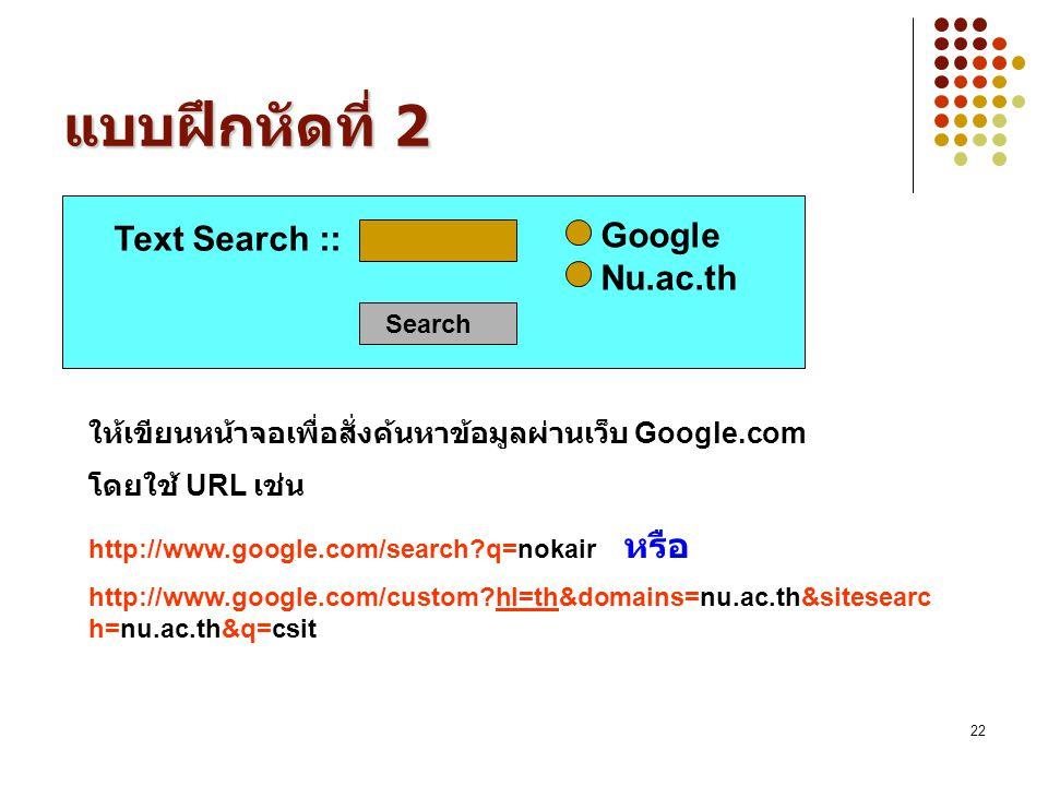 22 แบบฝึกหัดที่ 2 Text Search :: Google Nu.ac.th Search ให้เขียนหน้าจอเพื่อสั่งค้นหาข้อมูลผ่านเว็บ Google.com โดยใช้ URL เช่น http://www.google.com/se
