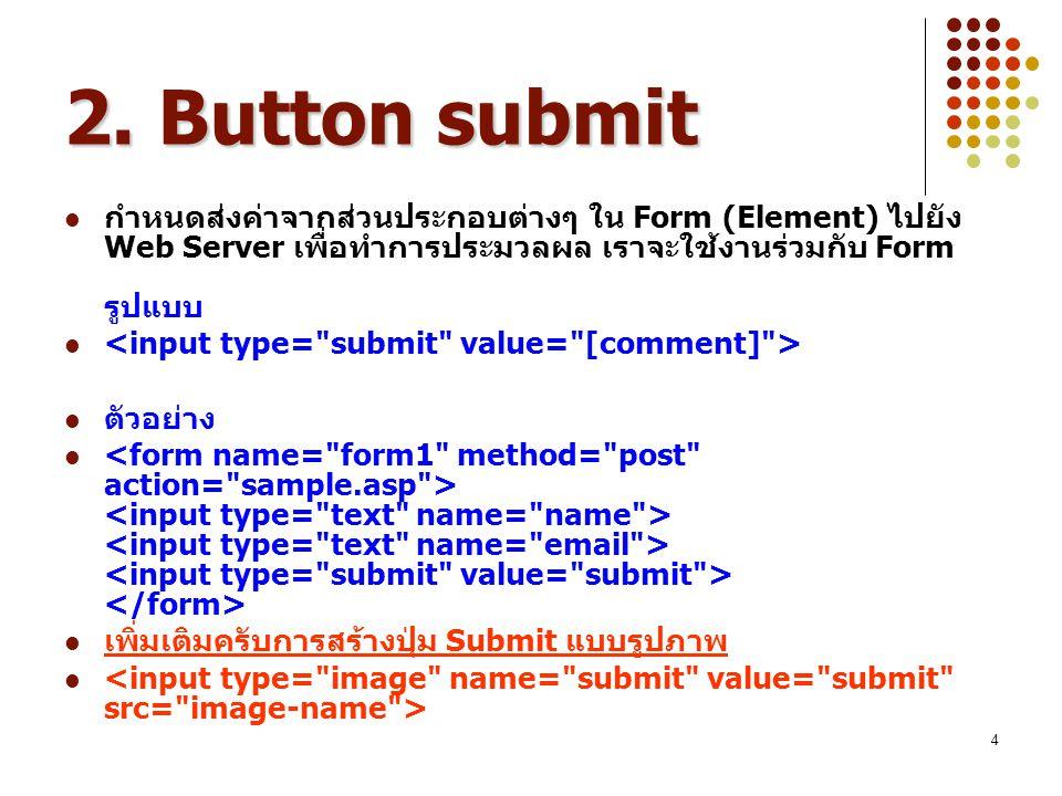 4 2. Button submit กำหนดส่งค่าจากส่วนประกอบต่างๆ ใน Form (Element) ไปยัง Web Server เพื่อทำการประมวลผล เราจะใช้งานร่วมกับ Form รูปแบบ ตัวอย่าง เพิ่มเต