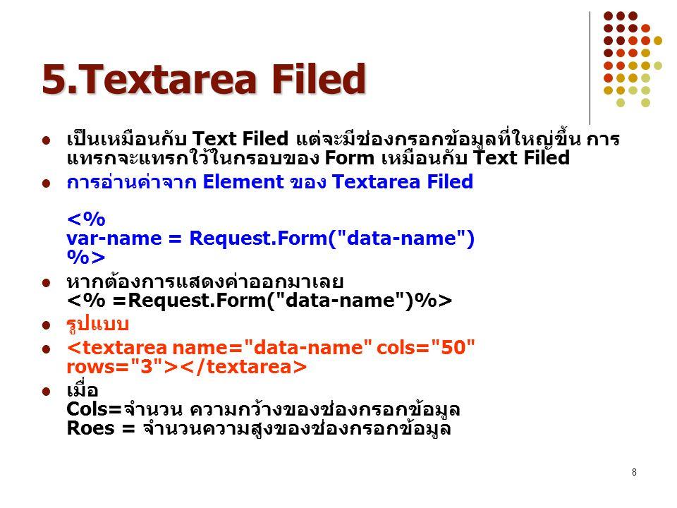8 5.Textarea Filed เป็นเหมือนกับ Text Filed แต่จะมีช่องกรอกข้อมูลที่ใหญ่ขึ้น การ แทรกจะแทรกใว้ในกรอบของ Form เหมือนกับ Text Filed การอ่านค่าจาก Elemen