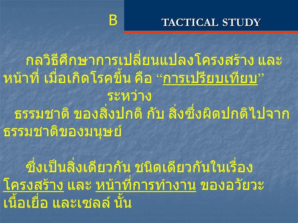 """B TACTICAL STUDY กลวิธีศึกษาการเปลี่ยนแปลงโครงสร้าง และ หน้าที่ เมื่อเกิดโรคขึ้น คือ """" การเปรียบเทียบ """" ระหว่าง ธรรมชาติ ของสิ่งปกติ กับ สิ่งซึ่งผิดปก"""
