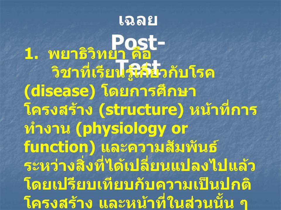 เฉลย Post- Test 1. พยาธิวิทยา คือ วิชาที่เรียนรู้เกี่ยวกับโรค (disease) โดยการศึกษา โครงสร้าง (structure) หน้าที่การ ทำงาน (physiology or function) แล