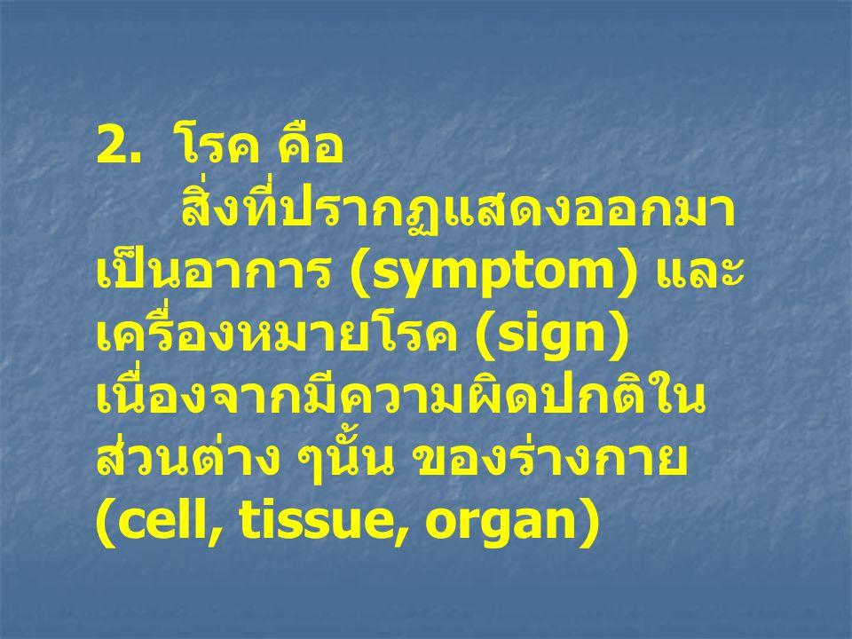 2. โรค คือ สิ่งที่ปรากฏแสดงออกมา เป็นอาการ (symptom) และ เครื่องหมายโรค (sign) เนื่องจากมีความผิดปกติใน ส่วนต่าง ๆนั้น ของร่างกาย (cell, tissue, organ