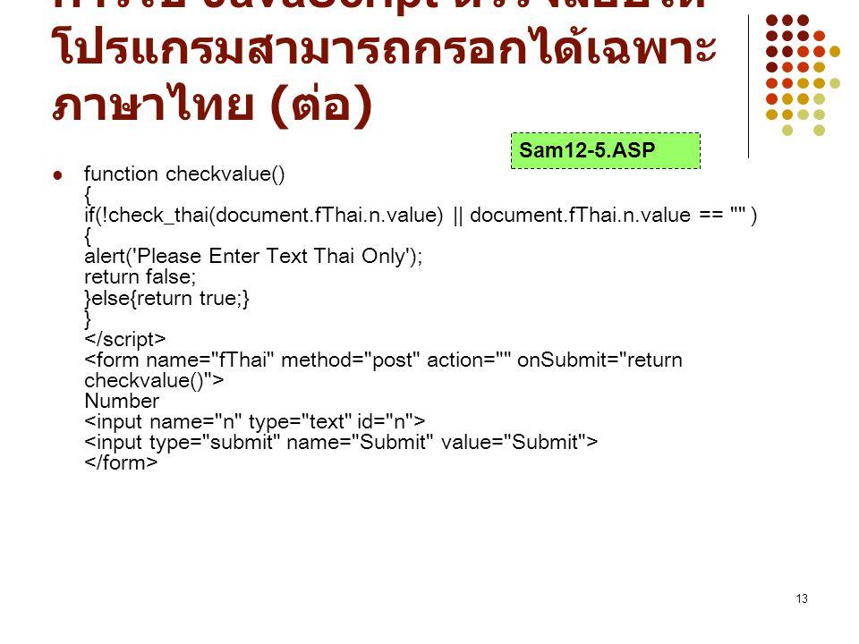 13 การใช้ JavaScript ตรวจสอบให้ โปรแกรมสามารถกรอกได้เฉพาะ ภาษาไทย ( ต่อ ) function checkvalue() { if(!check_thai(document.fThai.n.value) || document.fThai.n.value == ) { alert( Please Enter Text Thai Only ); return false; }else{return true;} } Number Sam12-5.ASP