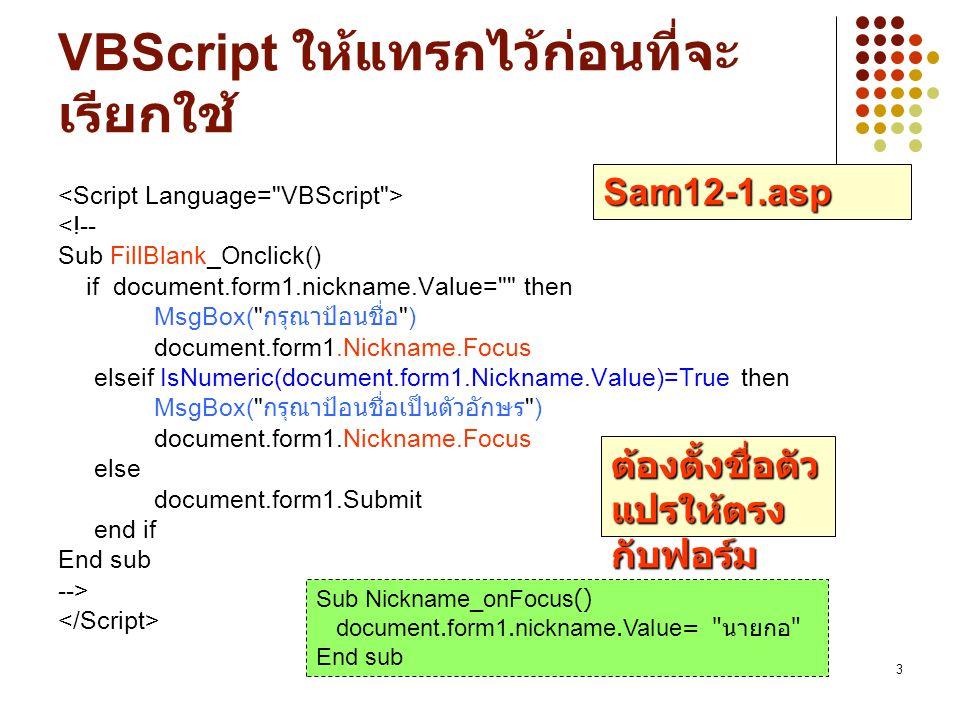 3 VBScript ให้แทรกไว้ก่อนที่จะ เรียกใช้ <!-- Sub FillBlank_Onclick() if document.form1.nickname.Value= then MsgBox( กรุณาป้อนชื่อ ) document.form1.Nickname.Focus elseif IsNumeric(document.form1.Nickname.Value)=True then MsgBox( กรุณาป้อนชื่อเป็นตัวอักษร ) document.form1.Nickname.Focus else document.form1.Submit end if End sub --> ต้องตั้งชื่อตัว แปรให้ตรง กับฟอร์ม Sam12-1.asp Sub Nickname_onFocus() document.form1.nickname.Value= นายกอ End sub