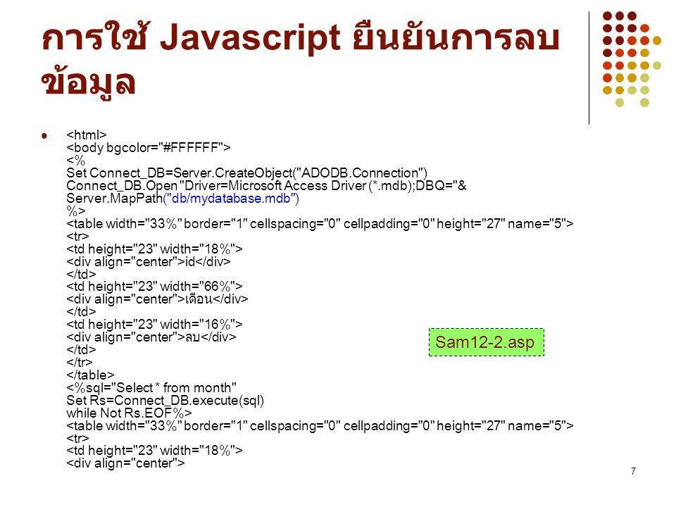 8 Sam12-2.asp ( ต่อ ) function Conf (object) { if (confirm( ยืนยันการลบข้อมูลเดือน [ ] ) ==true) { return true; } return false; } onClick= return Conf (this) >ลบ