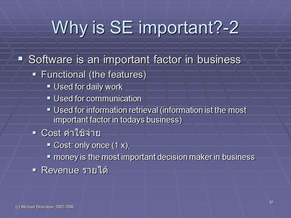 (c) Michael Brueckner 2005-2006 12 Why is SE important -2  Software is an important factor in business  Functional (the features)  Used for daily work  Used for communication  Used for information retrieval (information ist the most important factor in todays business)  Cost ค่าใช้จ่าย  Cost: only once (1 x),  money is the most important decision maker in business  Revenue รายได้