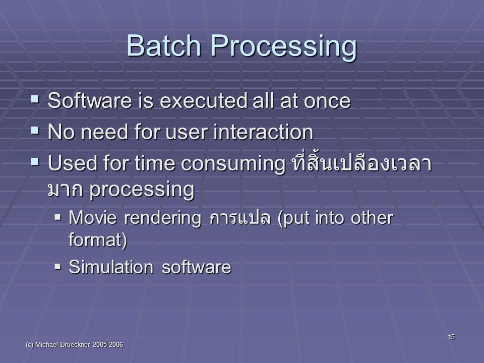 (c) Michael Brueckner 2005-2006 15 Batch Processing  Software is executed all at once  No need for user interaction  Used for time consuming ที่สิ้นเปลืองเวลา มาก processing  Movie rendering การแปล (put into other format)  Simulation software