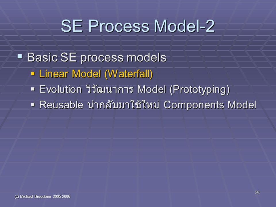 (c) Michael Brueckner 2005-2006 20 SE Process Model-2  Basic SE process models  Linear Model (Waterfall)  Evolution วิวัฒนาการ Model (Prototyping)  Reusable นำกลับมาใช้ใหม่ Components Model