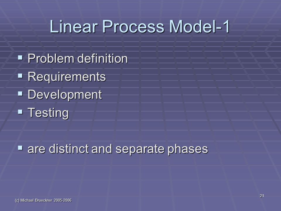(c) Michael Brueckner 2005-2006 21 Linear Process Model-1  Problem definition  Requirements  Development  Testing  are distinct and separate phas