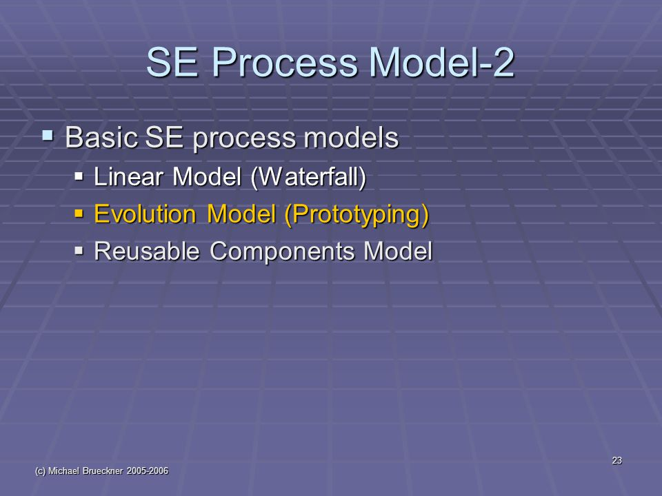 (c) Michael Brueckner 2005-2006 23 SE Process Model-2  Basic SE process models  Linear Model (Waterfall)  Evolution Model (Prototyping)  Reusable