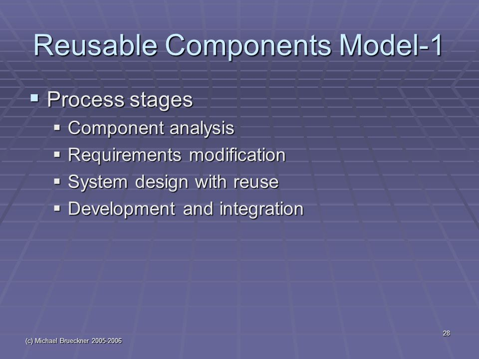 (c) Michael Brueckner 2005-2006 28 Reusable Components Model-1  Process stages  Component analysis  Requirements modification  System design with reuse  Development and integration
