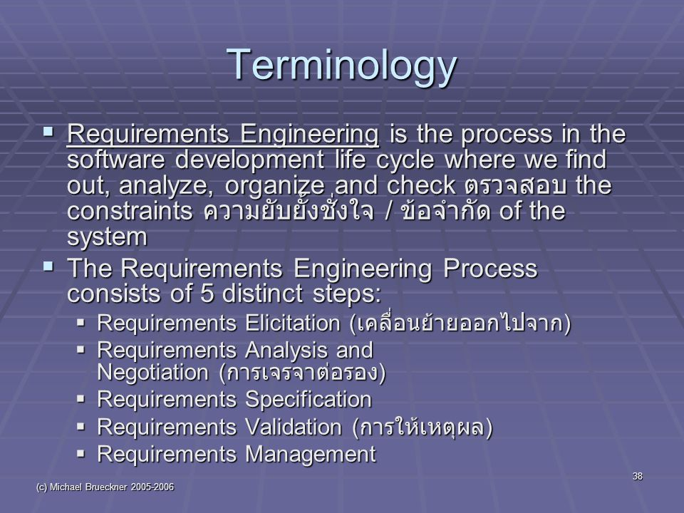 (c) Michael Brueckner Terminology  Requirements Engineering is the process in the software development life cycle where we find out, analyze, organize and check ตรวจสอบ the constraints ความยับยั้งชั่งใจ / ข้อจำกัด of the system  The Requirements Engineering Process consists of 5 distinct steps:  Requirements Elicitation ( เคลื่อนย้ายออกไปจาก )  Requirements Analysis and Negotiation ( การเจรจาต่อรอง )  Requirements Specification  Requirements Validation ( การให้เหตุผล )  Requirements Management