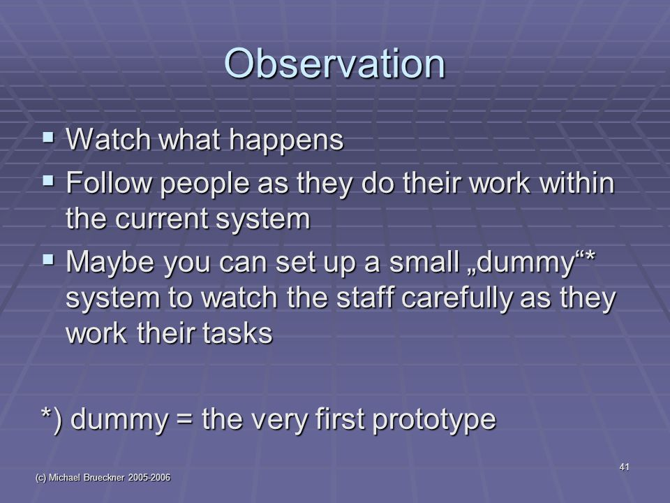 "(c) Michael Brueckner Observation  Watch what happens  Follow people as they do their work within the current system  Maybe you can set up a small ""dummy * system to watch the staff carefully as they work their tasks *) dummy = the very first prototype"