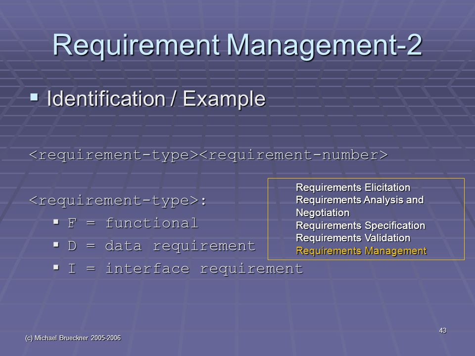 (c) Michael Brueckner 2005-2006 43 Requirement Management-2  Identification / Example <requirement-type><requirement-number><requirement-type>:  F = functional  D = data requirement  I = interface requirement Requirements Elicitation Requirements Analysis and Negotiation Requirements Specification Requirements Validation Requirements Management