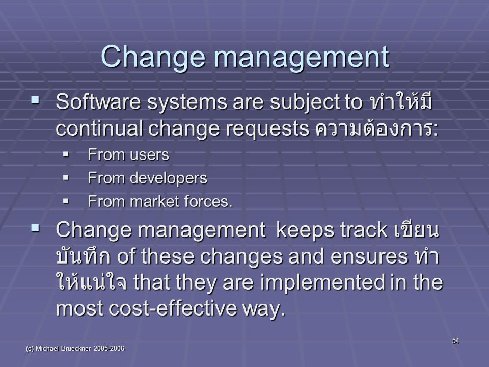 (c) Michael Brueckner 2005-2006 54  Software systems are subject to ทำให้มี continual change requests ความต้องการ :  From users  From developers 