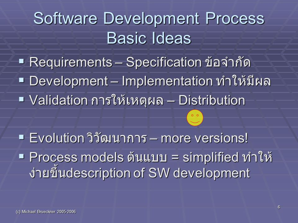 (c) Michael Brueckner 2005-2006 6 Software Development Process Basic Ideas  Requirements – Specification ข้อจำกัด  Development – Implementation ทำให้มีผล  Validation การให้เหตุผล – Distribution  Evolution วิวัฒนาการ – more versions.