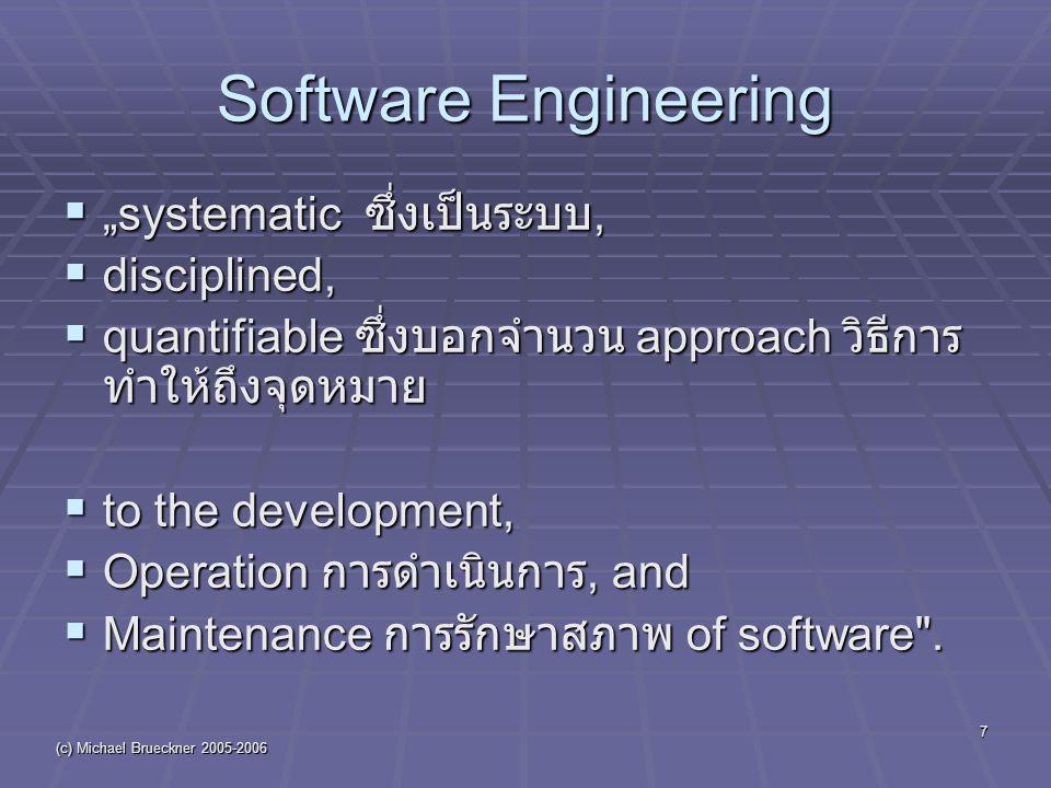 "(c) Michael Brueckner 2005-2006 7 Software Engineering  ""systematic ซึ่งเป็นระบบ,  disciplined,  quantifiable ซึ่งบอกจำนวน approach วิธีการ ทำให้ถึงจุดหมาย  to the development,  Operation การดำเนินการ, and  Maintenance การรักษาสภาพ of software ."