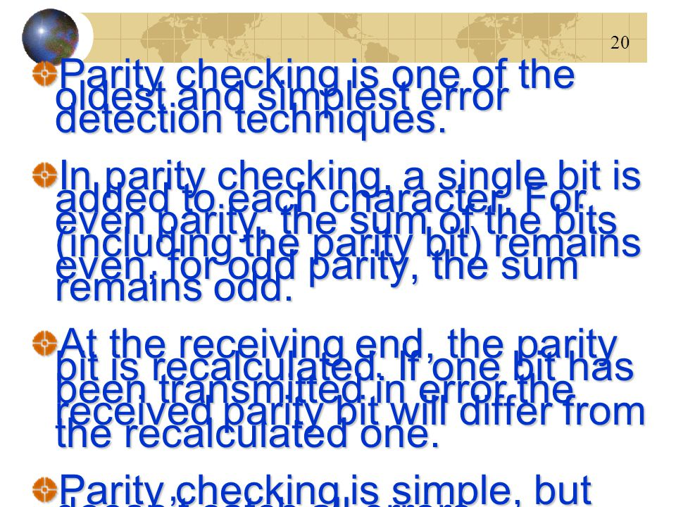 20 Parity checking is one of the oldest and simplest error detection techniques. In parity checking, a single bit is added to each character. For even