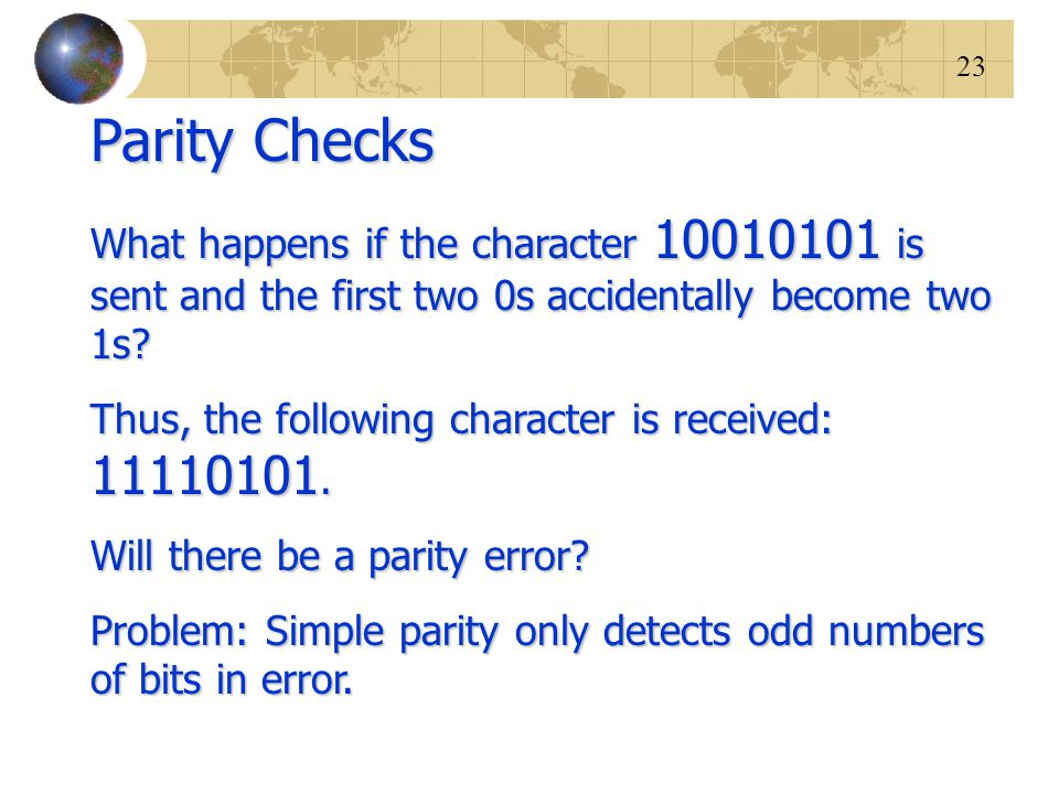 23 Parity Checks What happens if the character 10010101 is sent and the first two 0s accidentally become two 1s? Thus, the following character is rece