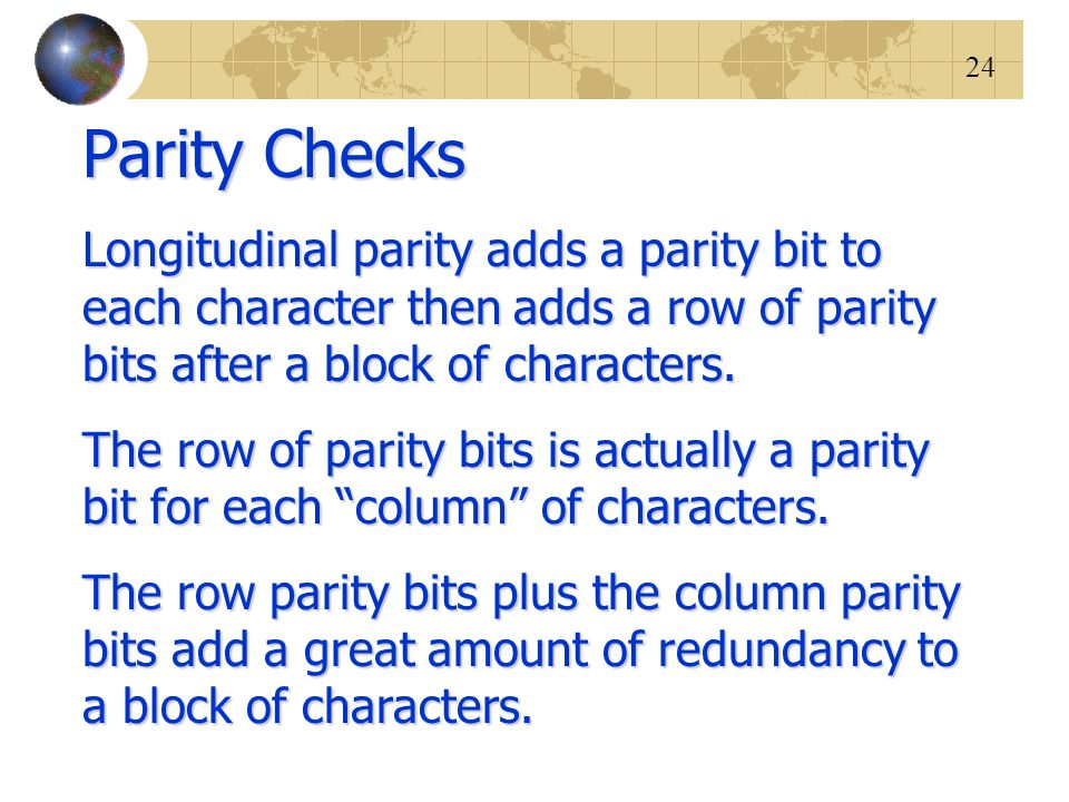 24 Parity Checks Longitudinal parity adds a parity bit to each character then adds a row of parity bits after a block of characters. The row of parity