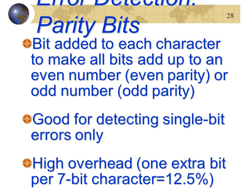 28 Error Detection: Parity Bits Bit added to each character to make all bits add up to an even number (even parity) or odd number (odd parity) Good fo