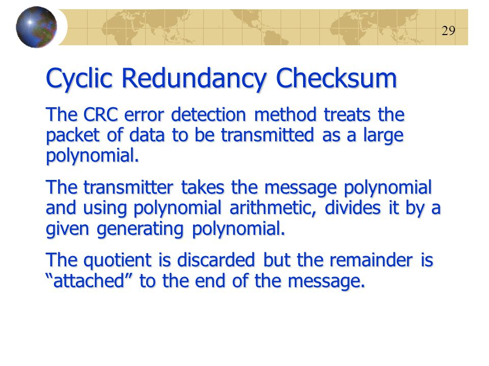 29 Cyclic Redundancy Checksum The CRC error detection method treats the packet of data to be transmitted as a large polynomial. The transmitter takes