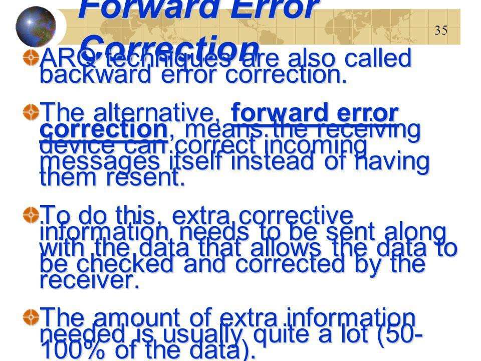 35 Forward Error Correction ARQ techniques are also called backward error correction. The alternative, forward error correction, means the receiving d