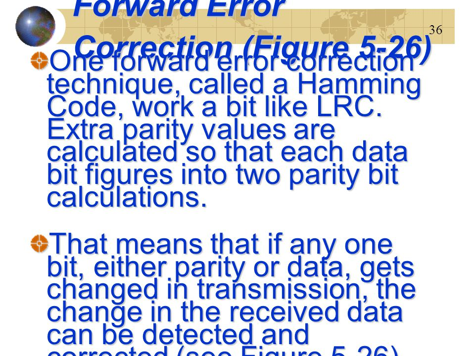 36 Forward Error Correction (Figure 5-26) One forward error correction technique, called a Hamming Code, work a bit like LRC. Extra parity values are