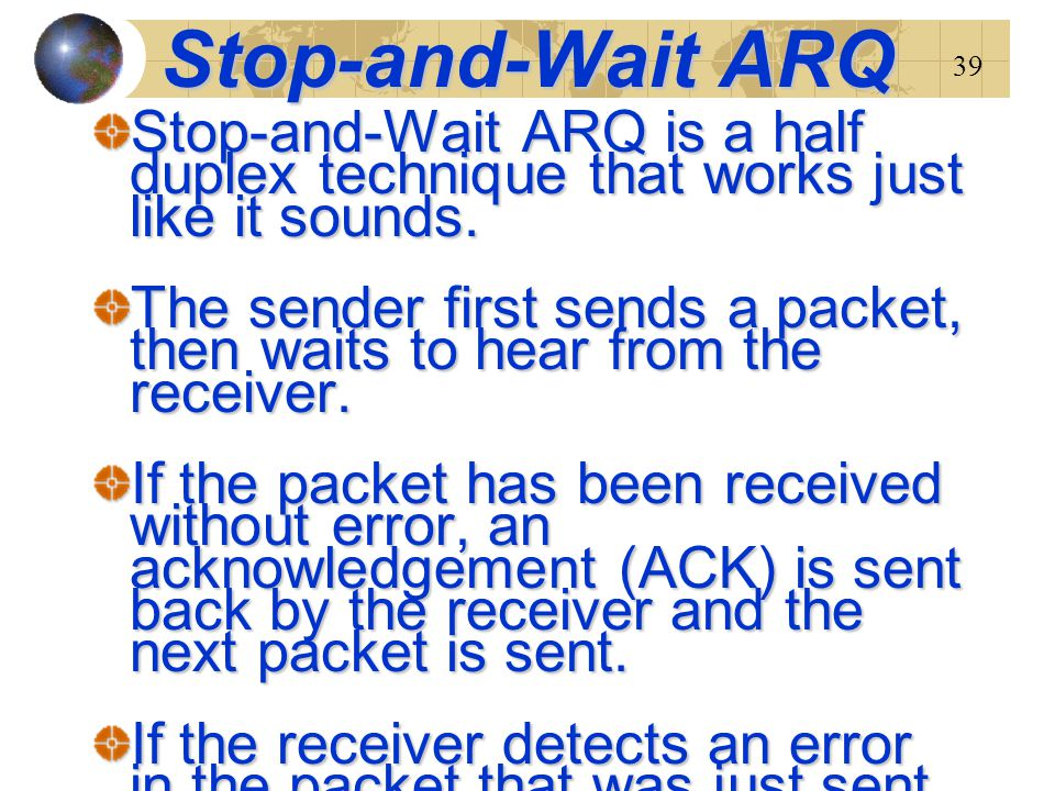 39 Stop-and-Wait ARQ Stop-and-Wait ARQ is a half duplex technique that works just like it sounds. The sender first sends a packet, then waits to hear