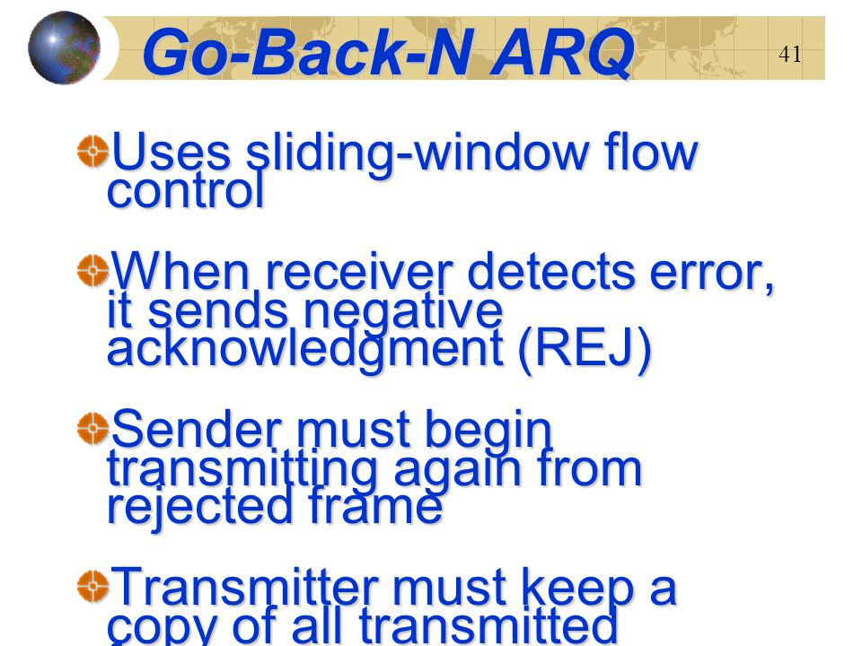41 Go-Back-N ARQ Uses sliding-window flow control When receiver detects error, it sends negative acknowledgment (REJ) Sender must begin transmitting a