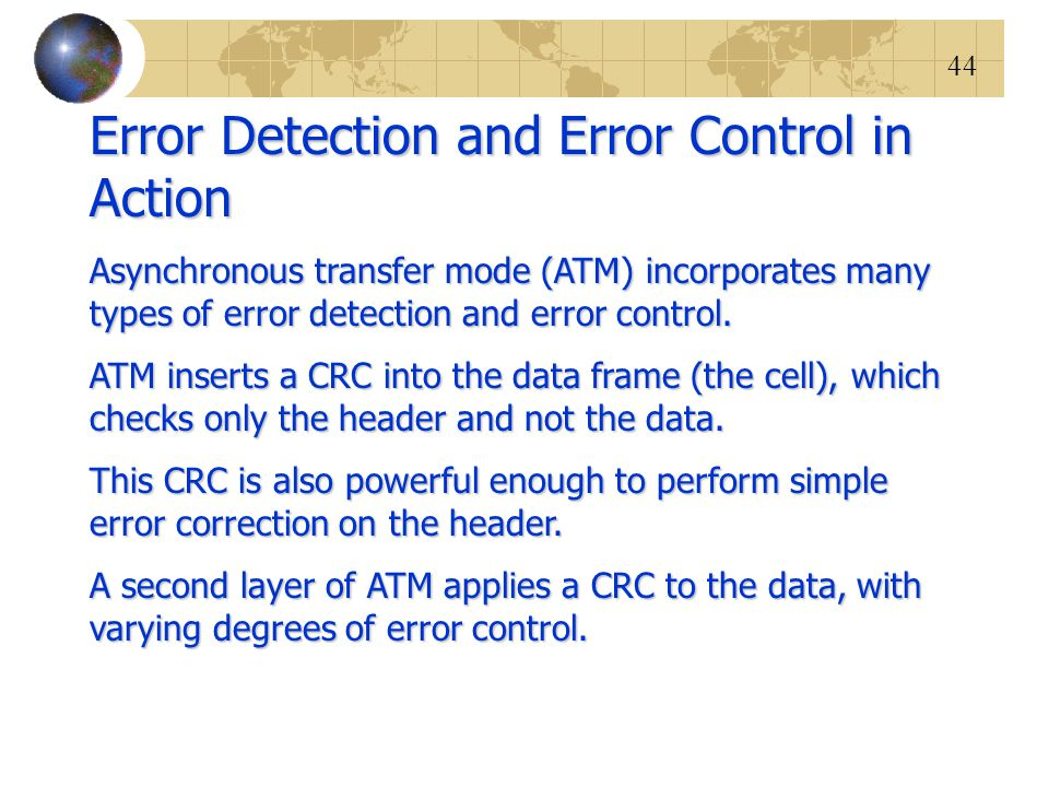 44 Error Detection and Error Control in Action Asynchronous transfer mode (ATM) incorporates many types of error detection and error control. ATM inse
