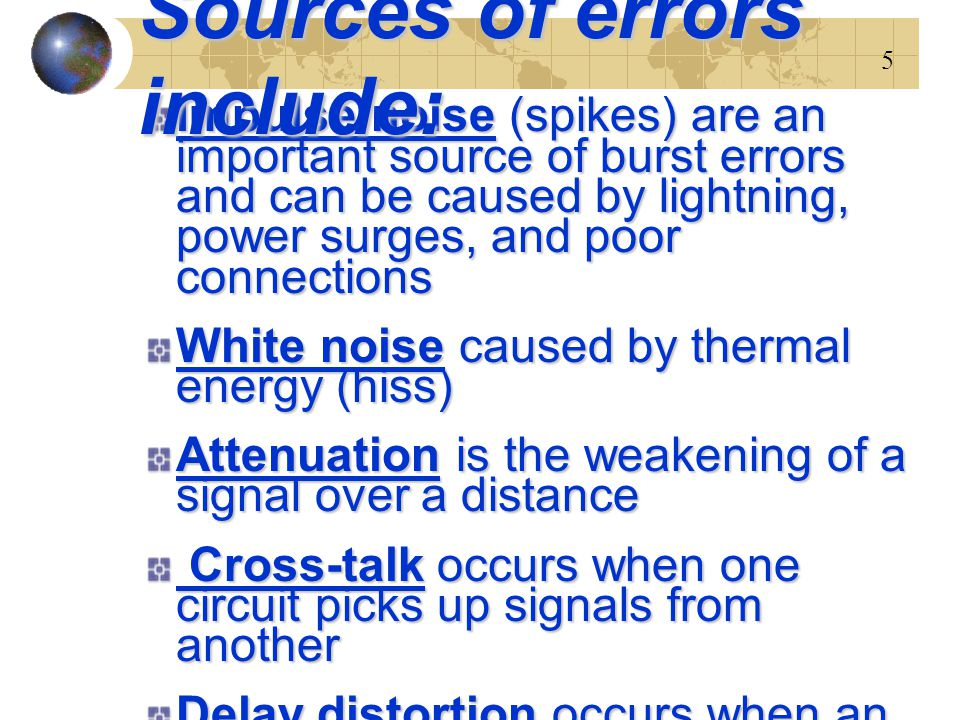 16 Source of Error What causes itHow to prevent it Line Outages Storms, accidents White NoiseMovement of electronsIncrease signal strength Impulse NoiseSudden increases in electricity (e.g., lightning) Shield or move the wires Cross-talkMultiplexer guard bands are too small or wires too close together Increase the guard bands, or move or shield the wires Echo Poor connectionsFix the connections, or tune equipment Attenuation Gradual decrease in signal over distance Use repeaters or amplifiers Intermodulation Noise Signals from several circuits combine Move or shield the wires Jitter Analog signals change phaseTune equipment Harmonic Distortion Amplifier changes phaseTune equipment Sources of errors and ways to prevent or minimize them