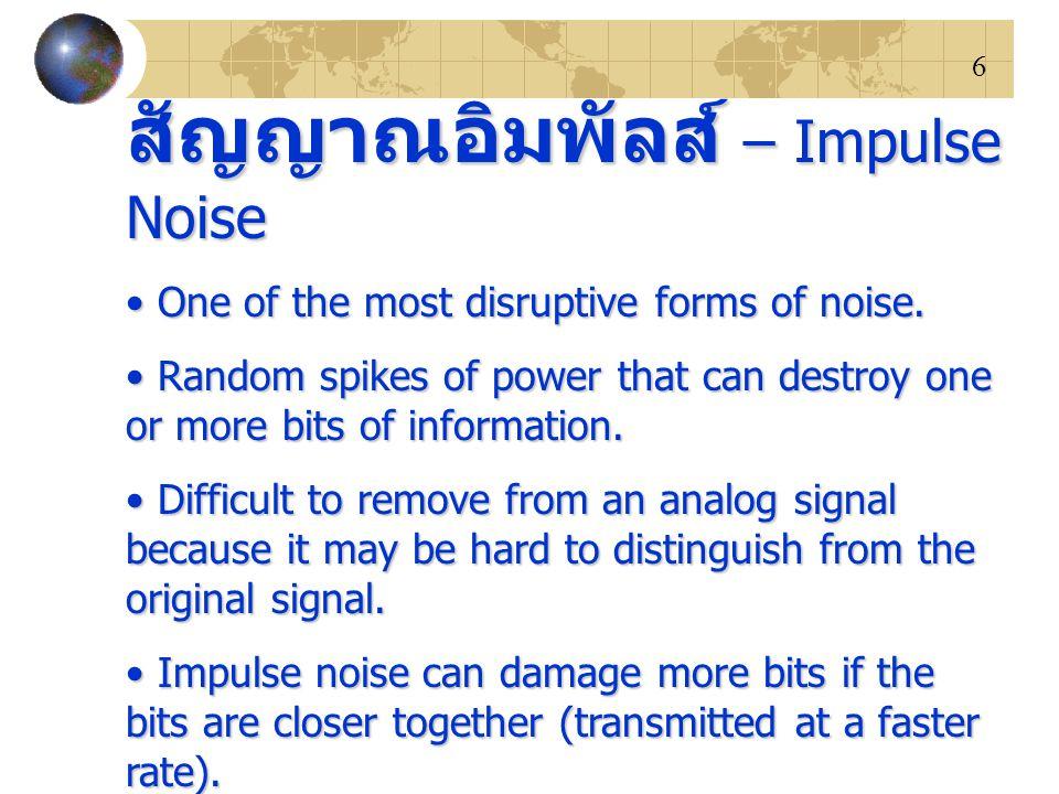 6 สัญญาณอิมพัลส์ – Impulse Noise One of the most disruptive forms of noise. One of the most disruptive forms of noise. Random spikes of power that can