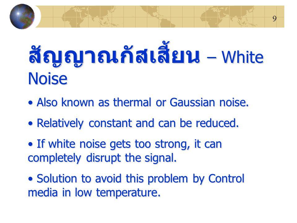 9 สัญญาณกัสเสี้ยน – White Noise Also known as thermal or Gaussian noise. Also known as thermal or Gaussian noise. Relatively constant and can be reduc