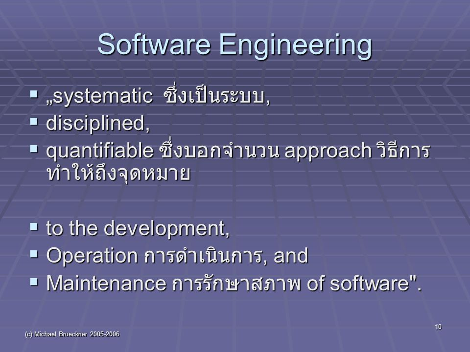 "(c) Michael Brueckner 2005-2006 10 Software Engineering  ""systematic ซึ่งเป็นระบบ,  disciplined,  quantifiable ซึ่งบอกจำนวน approach วิธีการ ทำให้ถึงจุดหมาย  to the development,  Operation การดำเนินการ, and  Maintenance การรักษาสภาพ of software ."