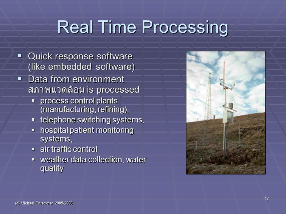 (c) Michael Brueckner 2005-2006 17 Real Time Processing  Quick response software (like embedded software)  Data from environment สภาพแวดล้อม is processed  process control plants (manufacturing, refining),  telephone switching systems,  hospital patient monitoring systems,  air traffic control  weather data collection, water quality