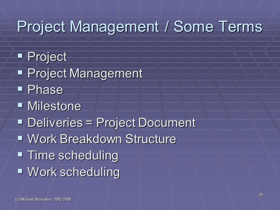 (c) Michael Brueckner 2005-2006 25 Project Management / Some Terms  Project  Project Management  Phase  Milestone  Deliveries = Project Document  Work Breakdown Structure  Time scheduling  Work scheduling