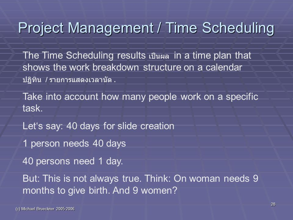 (c) Michael Brueckner 2005-2006 28 Project Management / Time Scheduling The Time Scheduling results เป็นผล in a time plan that shows the work breakdown structure on a calendar ปฏิทิน / รายการแสดงเวลานัด.
