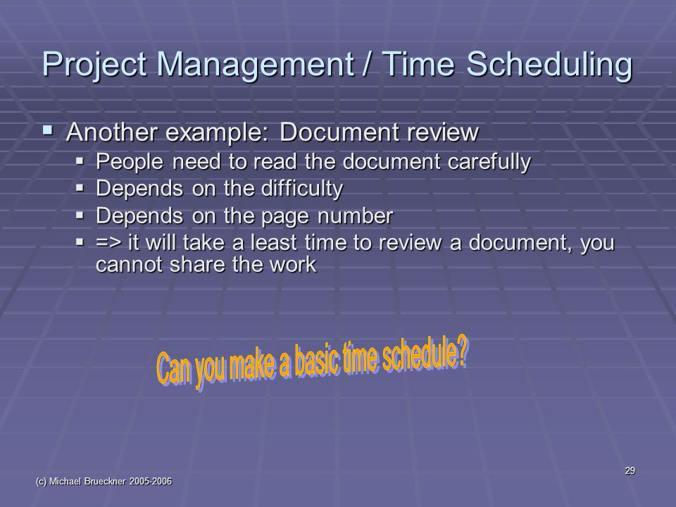 (c) Michael Brueckner 2005-2006 29 Project Management / Time Scheduling  Another example: Document review  People need to read the document carefully  Depends on the difficulty  Depends on the page number  => it will take a least time to review a document, you cannot share the work
