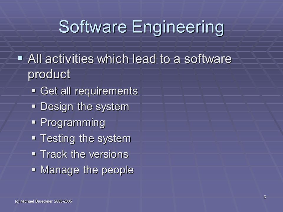 (c) Michael Brueckner 2005-2006 3 Software Engineering  All activities which lead to a software product  Get all requirements  Design the system  Programming  Testing the system  Track the versions  Manage the people