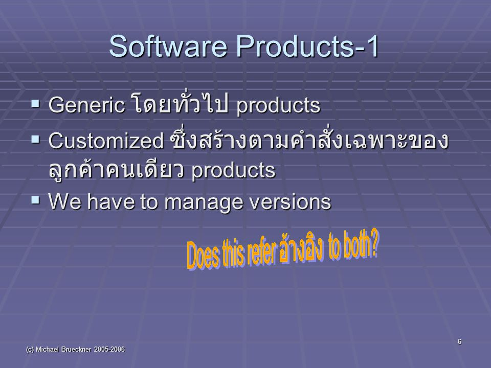(c) Michael Brueckner 2005-2006 6 Software Products-1  Generic โดยทั่วไป products  Customized ซึ่งสร้างตามคำสั่งเฉพาะของ ลูกค้าคนเดียว products  We have to manage versions