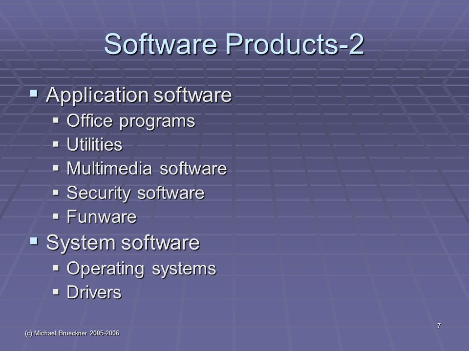(c) Michael Brueckner 2005-2006 7 Software Products-2  Application software  Office programs  Utilities  Multimedia software  Security software  Funware  System software  Operating systems  Drivers