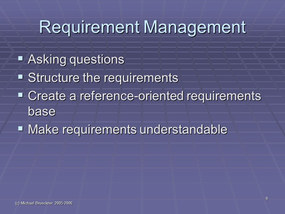 (c) Michael Brueckner 2005-2006 9 Requirement Management  Asking questions  Structure the requirements  Create a reference-oriented requirements base  Make requirements understandable