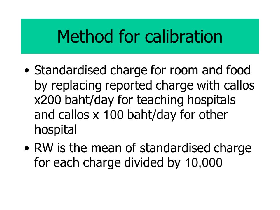 Method for calibration Standardised charge for room and food by replacing reported charge with callos x200 baht/day for teaching hospitals and callos x 100 baht/day for other hospital RW is the mean of standardised charge for each charge divided by 10,000