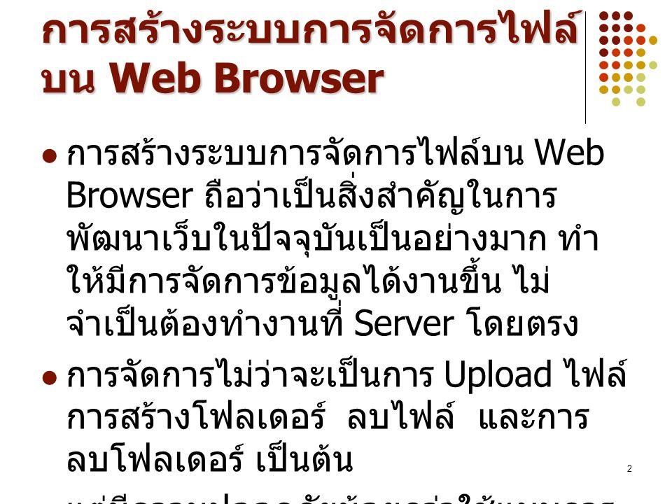 2 การสร้างระบบการจัดการไฟล์ บน Web Browser การสร้างระบบการจัดการไฟล์บน Web Browser ถือว่าเป็นสิ่งสำคัญในการ พัฒนาเว็บในปัจจุบันเป็นอย่างมาก ทำ ให้มีการจัดการข้อมูลได้งานขึ้น ไม่ จำเป็นต้องทำงานที่ Server โดยตรง การจัดการไม่ว่าจะเป็นการ Upload ไฟล์ การสร้างโฟลเดอร์ ลบไฟล์ และการ ลบโฟลเดอร์ เป็นต้น แต่มีความปลอดภัยน้อยกว่าใช้แบบการ FTP