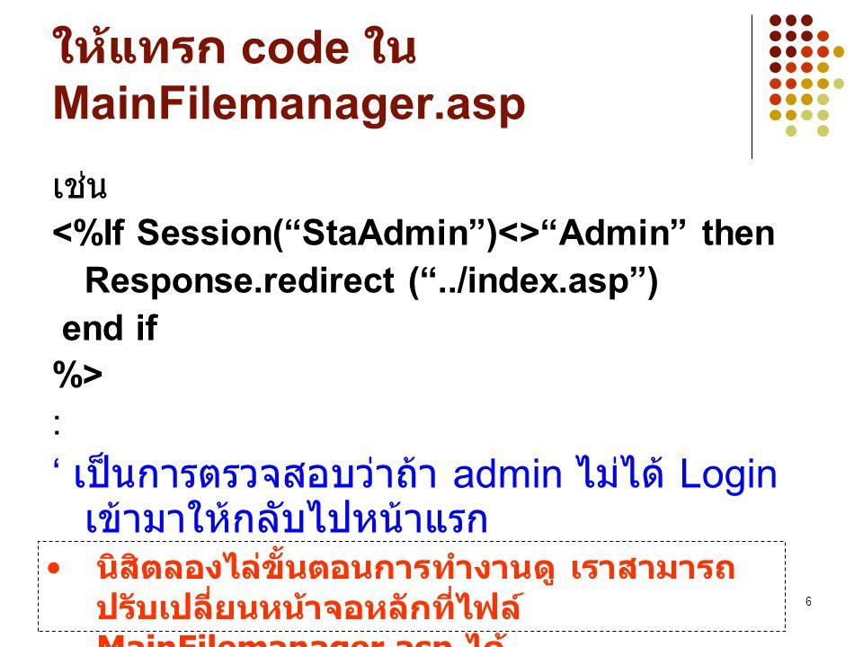 6 ให้แทรก code ใน MainFilemanager.asp เช่น Admin then Response.redirect ( ../index.asp ) end if %> : ' เป็นการตรวจสอบว่าถ้า admin ไม่ได้ Login เข้ามาให้กลับไปหน้าแรก นิสิตลองไล่ขั้นตอนการทำงานดู เราสามารถ ปรับเปลี่ยนหน้าจอหลักที่ไฟล์ MainFilemanager.asp ได้