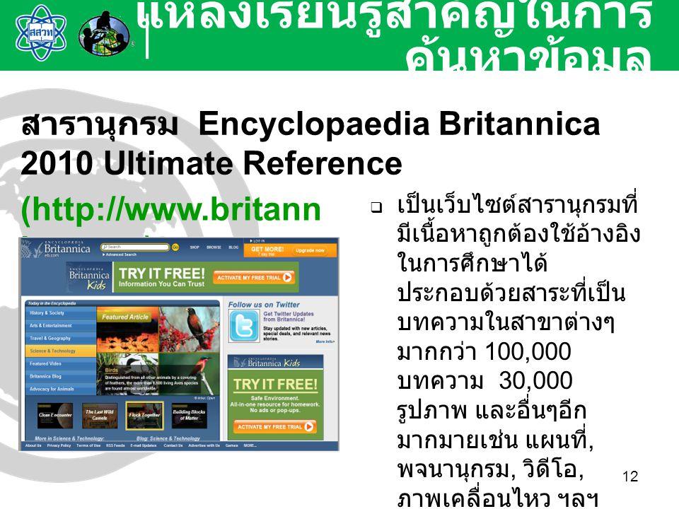 12 แหล่งเรียนรู้สำคัญในการ ค้นหาข้อมูล สารานุกรม Encyclopaedia Britannica 2010 Ultimate Reference (http://www.britann ica.com)  เป็นเว็บไซต์สารานุกรม